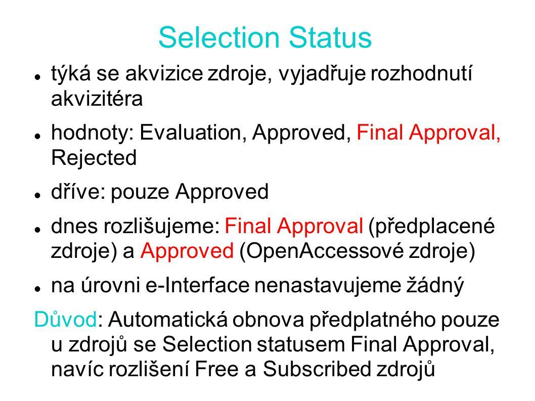 Selection Status týká se akvizice zdroje, vyjadřuje rozhodnutí akvizitéra hodnoty: Evaluation, Approved, Final Approval, Rejected dříve: pouze Approved dnes rozlišujeme: Final Approval (předplacené zdroje) a Approved (OpenAccessové zdroje) na úrovni e-Interface nenastavujeme žádný Důvod: Automatická obnova předplatného pouze u zdrojů se Selection statusem Final Approval, navíc rozlišení Free a Subscribed zdrojů