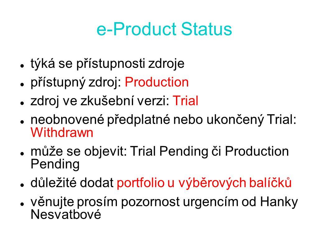 e-Product Status týká se přístupnosti zdroje přístupný zdroj: Production zdroj ve zkušební verzi: Trial neobnovené předplatné nebo ukončený Trial: Withdrawn může se objevit: Trial Pending či Production Pending důležité dodat portfolio u výběrových balíčků věnujte prosím pozornost urgencím od Hanky Nesvatbové