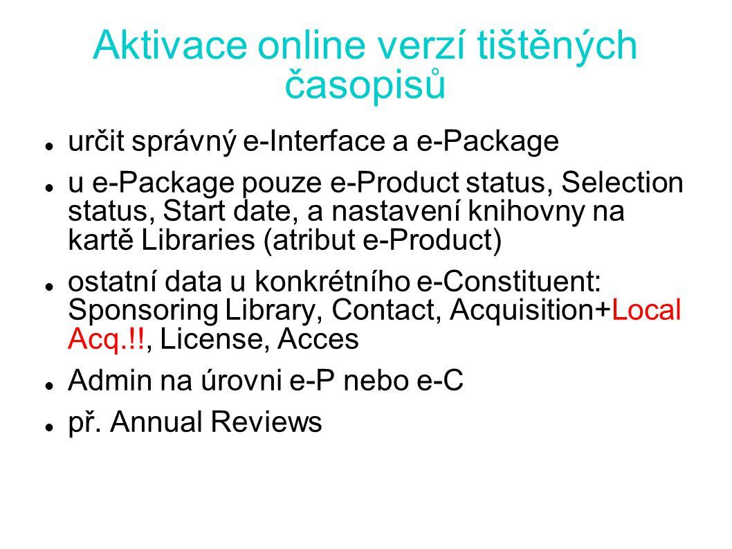 Aktivace online verzí tištěných časopisů určit správný e-Interface a e-Package u e-Package pouze e-Product status, Selection status, Start date, a nastavení knihovny na kartě Libraries (atribut e-Product) ostatní data u konkrétního e-Constituent: Sponsoring Library, Contact, Acquisition+Local Acq.!!, License, Acces Admin na úrovni e-P nebo e-C př.