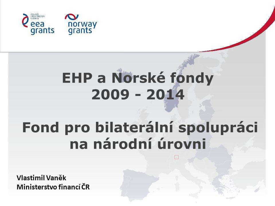 EHP a Norské fondy 2009 - 2014 Fond pro bilaterální spolupráci na národní úrovni Vlastimil Vaněk Ministerstvo financí ČR
