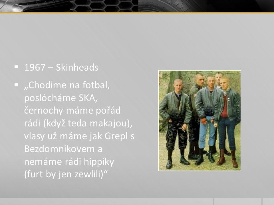 """ 1967 – Skinheads  """"Chodime na fotbal, poslócháme SKA, černochy máme pořád rádi (když teda makajou), vlasy už máme jak Grepl s Bezdomnikovem a nemám"""