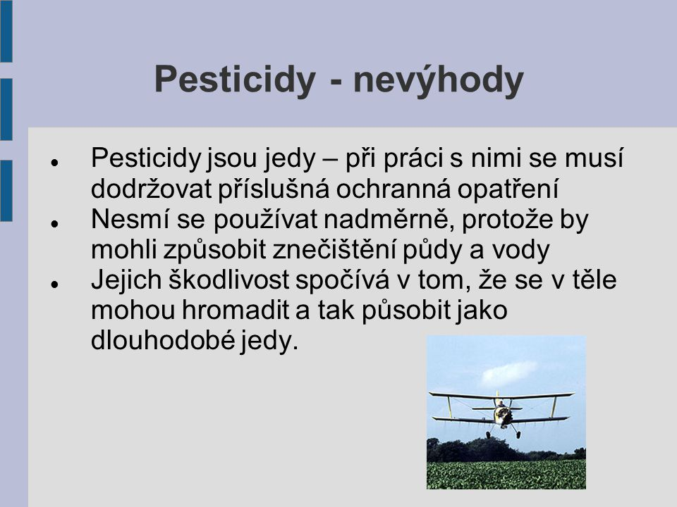 Pesticidy - nevýhody Pesticidy jsou jedy – při práci s nimi se musí dodržovat příslušná ochranná opatření Nesmí se používat nadměrně, protože by mohli