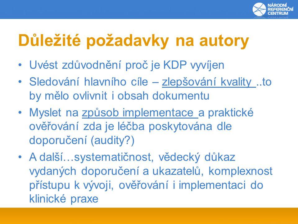 Důležité požadavky na autory Uvést zdůvodnění proč je KDP vyvíjen Sledování hlavního cíle – zlepšování kvality..to by mělo ovlivnit i obsah dokumentu Myslet na způsob implementace a praktické ověřování zda je léčba poskytována dle doporučení (audity?) A další…systematičnost, vědecký důkaz vydaných doporučení a ukazatelů, komplexnost přístupu k vývoji, ověřování i implementaci do klinické praxe