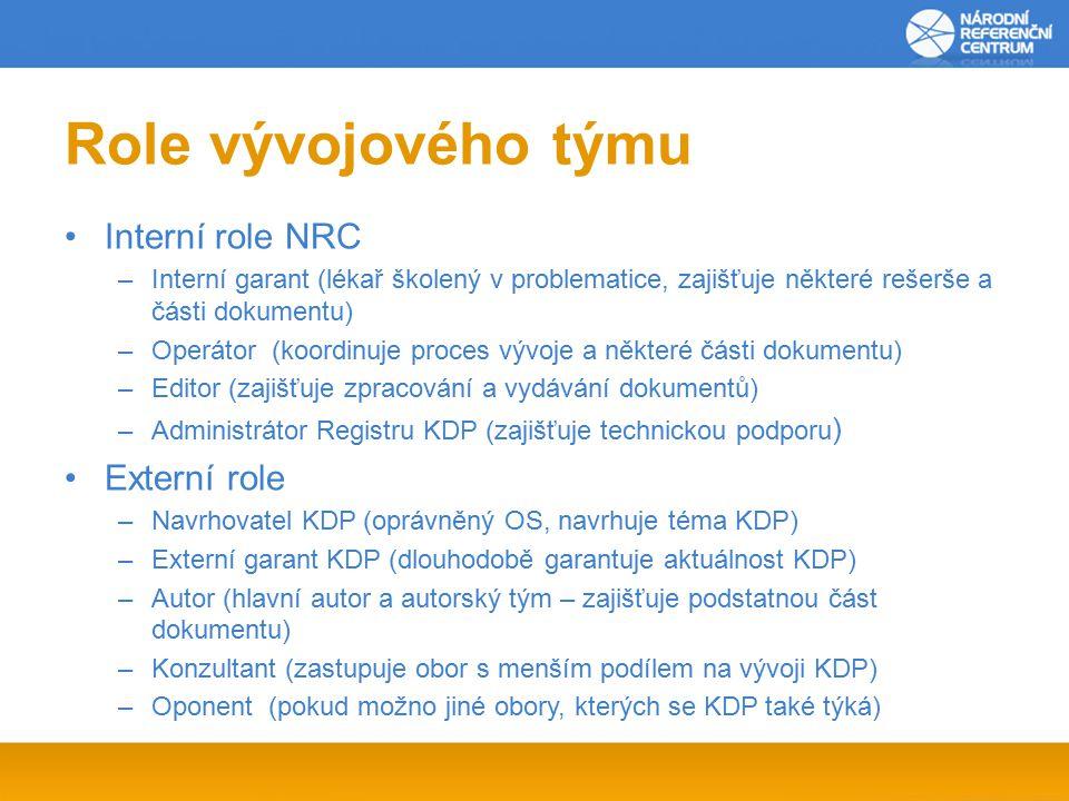 Role vývojového týmu Interní role NRC –Interní garant (lékař školený v problematice, zajišťuje některé rešerše a části dokumentu) –Operátor (koordinuje proces vývoje a některé části dokumentu) –Editor (zajišťuje zpracování a vydávání dokumentů) –Administrátor Registru KDP (zajišťuje technickou podporu ) Externí role –Navrhovatel KDP (oprávněný OS, navrhuje téma KDP) –Externí garant KDP (dlouhodobě garantuje aktuálnost KDP) –Autor (hlavní autor a autorský tým – zajišťuje podstatnou část dokumentu) –Konzultant (zastupuje obor s menším podílem na vývoji KDP) –Oponent (pokud možno jiné obory, kterých se KDP také týká)