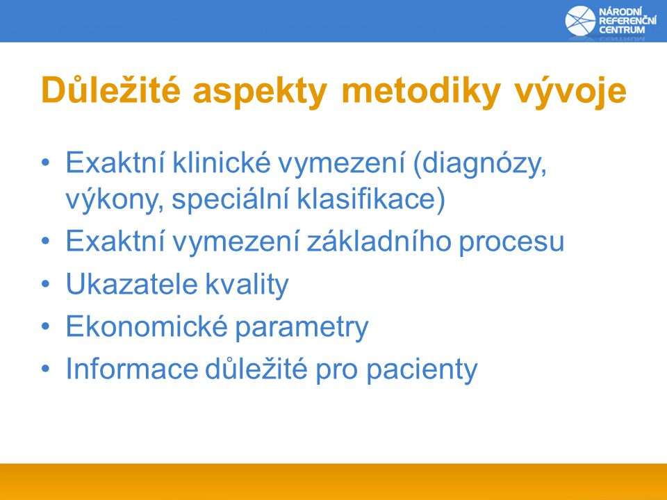 Důležité aspekty metodiky vývoje Exaktní klinické vymezení (diagnózy, výkony, speciální klasifikace) Exaktní vymezení základního procesu Ukazatele kvality Ekonomické parametry Informace důležité pro pacienty