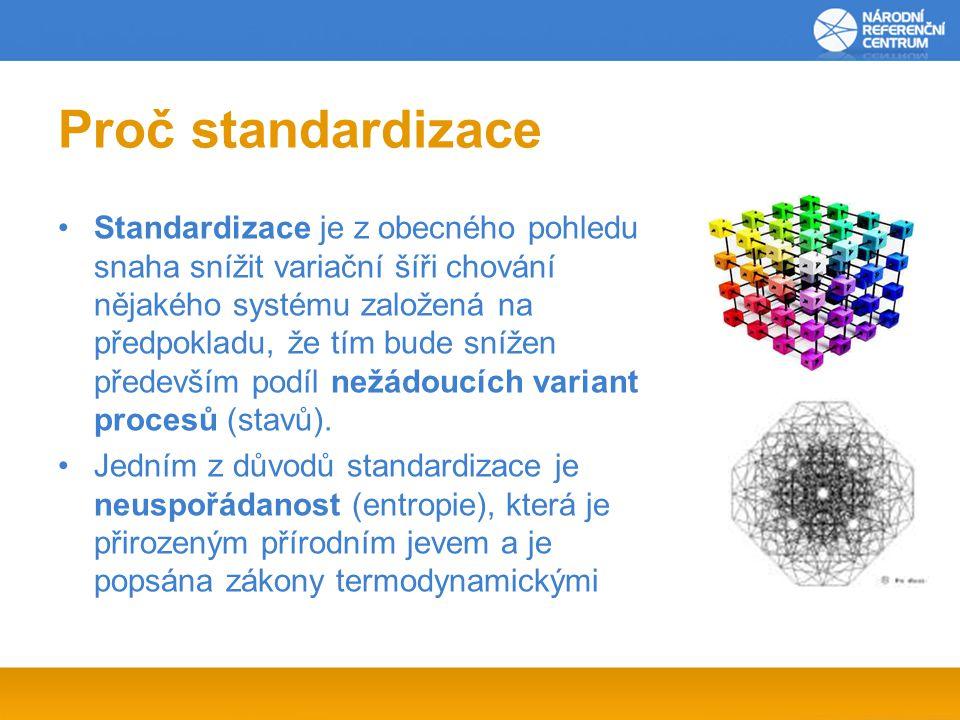 Proč standardizace Standardizace je z obecného pohledu snaha snížit variační šíři chování nějakého systému založená na předpokladu, že tím bude snížen především podíl nežádoucích variant procesů (stavů).