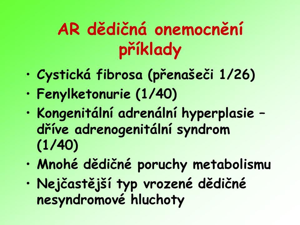 AR dědičná onemocnění příklady Cystická fibrosa (přenašeči 1/26) Fenylketonurie (1/40) Kongenitální adrenální hyperplasie – dříve adrenogenitální syndrom (1/40) Mnohé dědičné poruchy metabolismu Nejčastější typ vrozené dědičné nesyndromové hluchoty