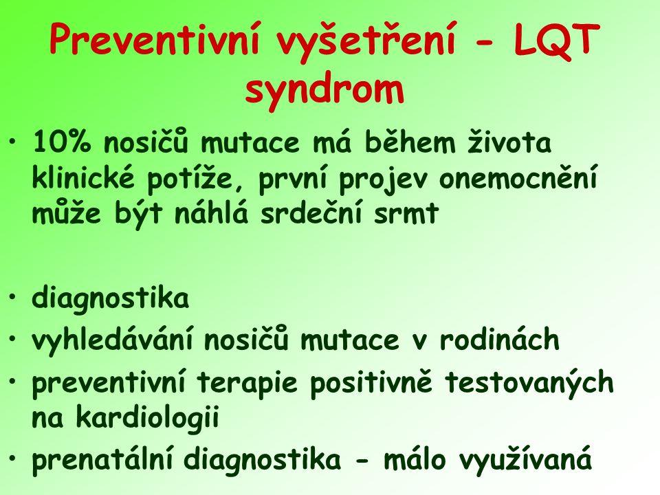 Preventivní vyšetření - LQT syndrom 10% nosičů mutace má během života klinické potíže, první projev onemocnění může být náhlá srdeční srmt diagnostika vyhledávání nosičů mutace v rodinách preventivní terapie positivně testovaných na kardiologii prenatální diagnostika - málo využívaná