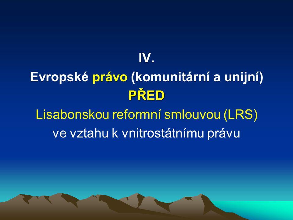 IV. Evropské právo (komunitární a unijní)PŘED Lisabonskou reformní smlouvou (LRS) ve vztahu k vnitrostátnímu právu