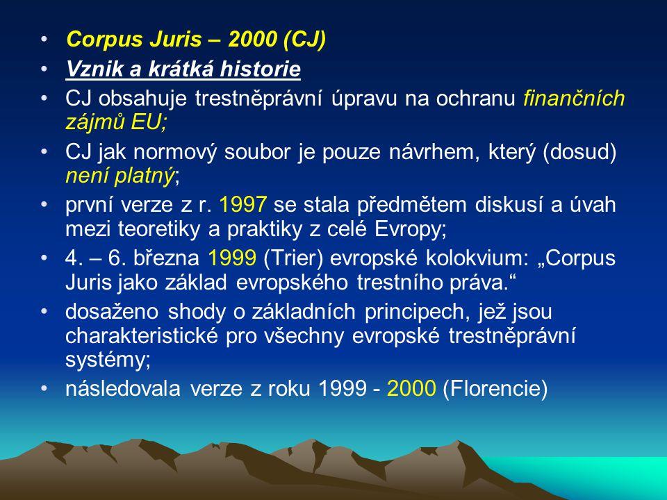 Corpus Juris – 2000 (CJ) Vznik a krátká historie CJ obsahuje trestněprávní úpravu na ochranu finančních zájmů EU; CJ jak normový soubor je pouze návrh