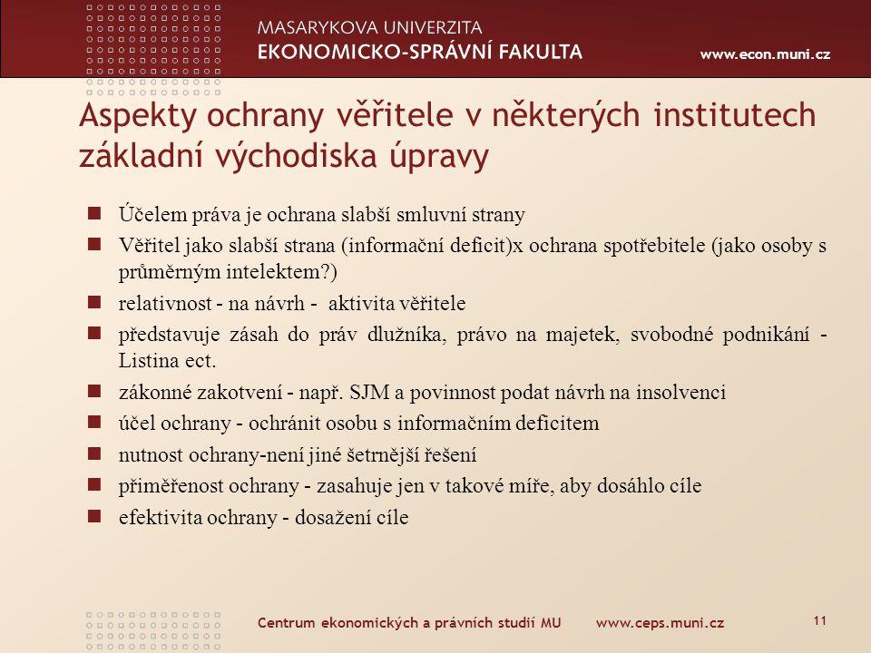 www.econ.muni.cz Centrum ekonomických a právních studií MU www.ceps.muni.cz 11 Účelem práva je ochrana slabší smluvní strany Věřitel jako slabší strana (informační deficit)x ochrana spotřebitele (jako osoby s průměrným intelektem ) relativnost - na návrh - aktivita věřitele představuje zásah do práv dlužníka, právo na majetek, svobodné podnikání - Listina ect.