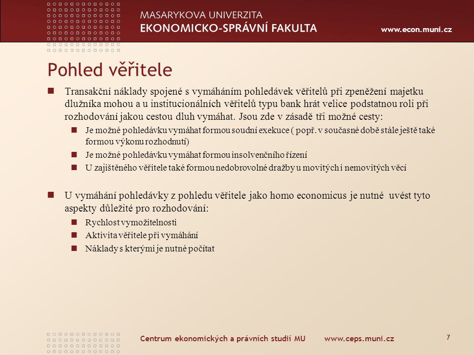 www.econ.muni.cz Centrum ekonomických a právních studií MU www.ceps.muni.cz 7 Transakční náklady spojené s vymáháním pohledávek věřitelů při zpeněžení majetku dlužníka mohou a u institucionálních věřitelů typu bank hrát velice podstatnou roli při rozhodování jakou cestou dluh vymáhat.