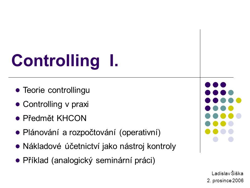 Controlling I. Ladislav Šiška 2. prosince 2006 Teorie controllingu Controlling v praxi Předmět KHCON Plánování a rozpočtování (operativní) Nákladové ú