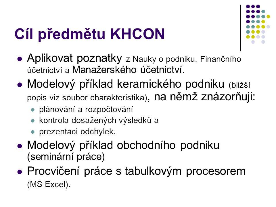 Cíl předmětu KHCON Aplikovat poznatky z Nauky o podniku, Finančního účetnictví a Manažerského účetnictví. Modelový příklad keramického podniku (bližší