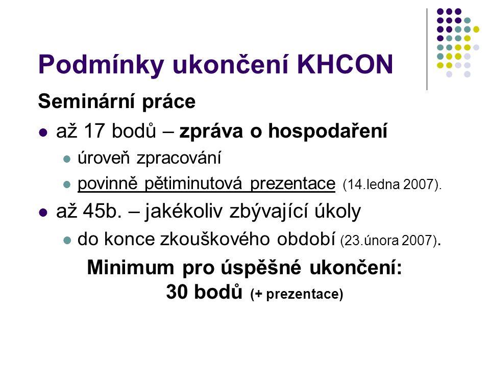 Podmínky ukončení KHCON Seminární práce až 17 bodů – zpráva o hospodaření úroveň zpracování povinně pětiminutová prezentace (14.ledna 2007). až 45b. –