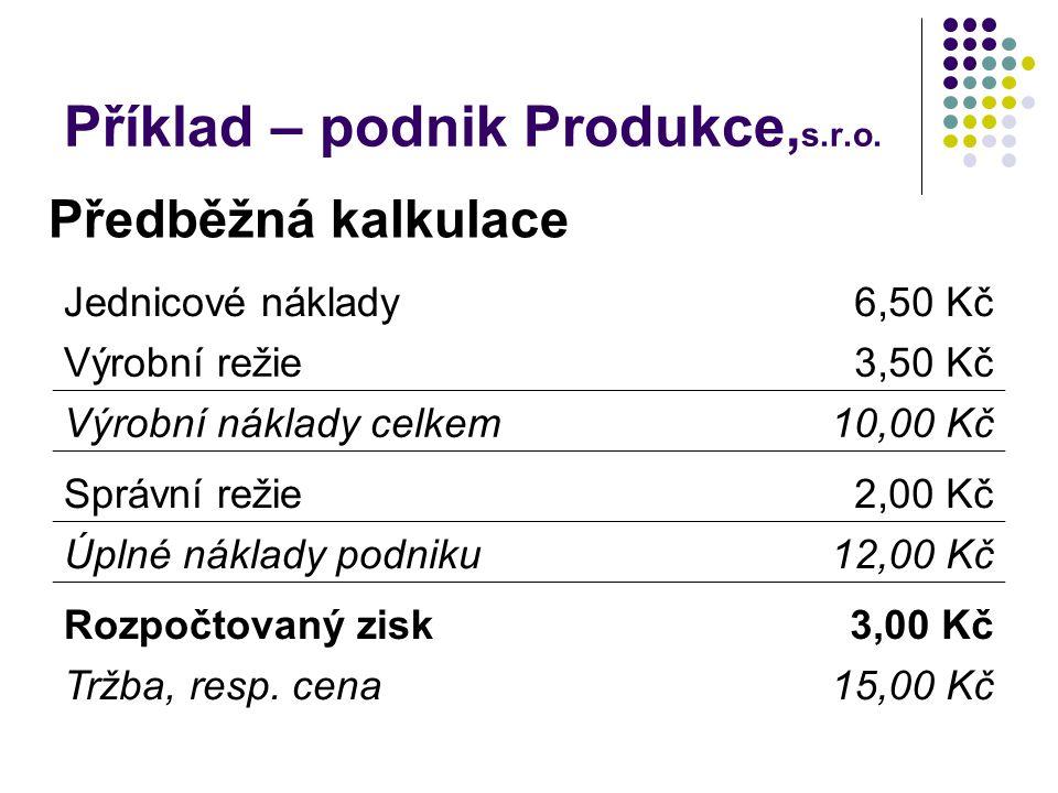 Příklad – podnik Produkce, s.r.o. Jednicové náklady6,50 Kč Výrobní režie3,50 Kč Výrobní náklady celkem10,00 Kč Správní režie2,00 Kč Úplné náklady podn