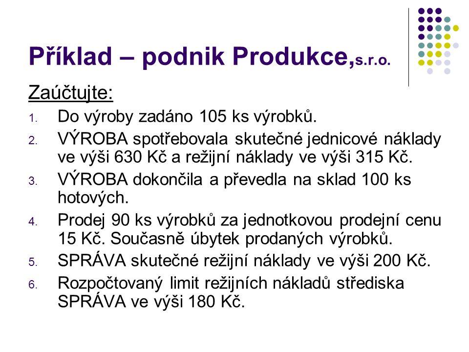 Příklad – podnik Produkce, s.r.o. Zaúčtujte: 1. Do výroby zadáno 105 ks výrobků. 2. VÝROBA spotřebovala skutečné jednicové náklady ve výši 630 Kč a re