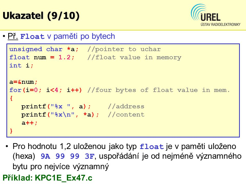 Př. Float v paměti po bytech unsigned char *a; //pointer to uchar float num = 1.2; //float value in memory int i; a=&num; for(i=0; i<4; i++) //four by