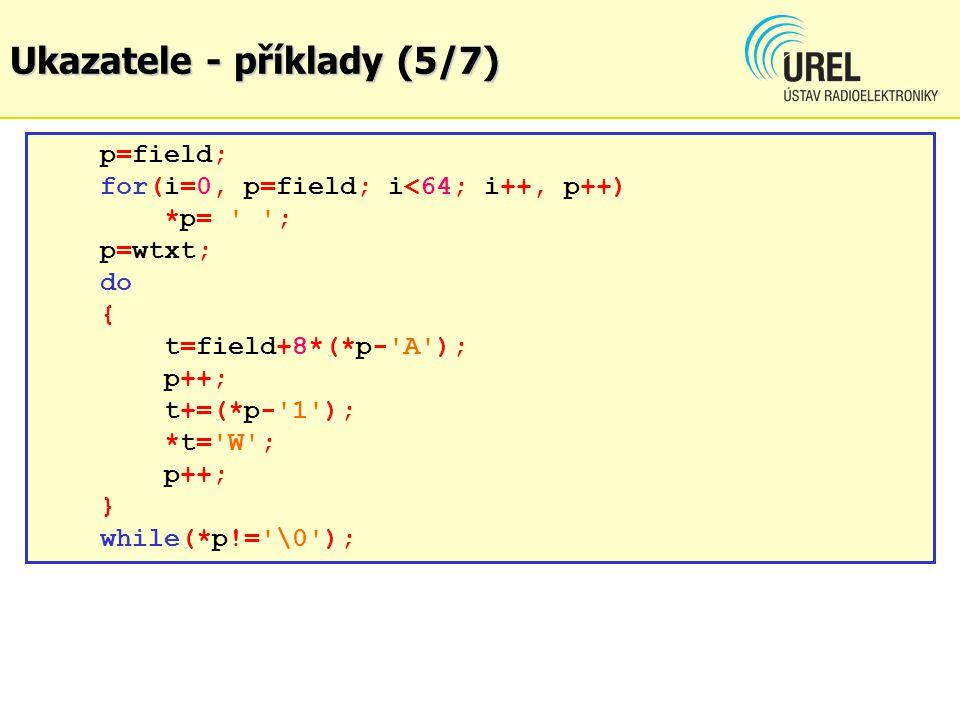 Ukazatele - příklady (5/7) p=field; for(i=0, p=field; i<64; i++, p++) *p= ' '; p=wtxt; do { t=field+8*(*p-'A'); p++; t+=(*p-'1'); *t='W'; p++; } while
