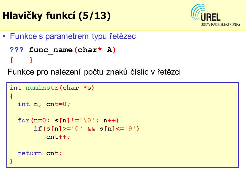 ??? func_name(char* A) { } int numinstr(char *s) { int n, cnt=0; for(n=0; s[n]!='\0'; n++) if(s[n]>='0' && s[n]<='9') cnt++; return cnt; } Funkce s pa