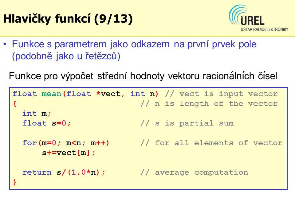 float mean(float *vect, int n) // vect is input vector { // n is length of the vector int m; float s=0; // s is partial sum for(m=0; m<n; m++) // for all elements of vector s+=vect[m]; return s/(1.0*n); // average computation } Funkce s parametrem jako odkazem na první prvek pole (podobně jako u řetězců) Funkce pro výpočet střední hodnoty vektoru racion á ln í ch č í sel Hlavičky funkcí (9/13)