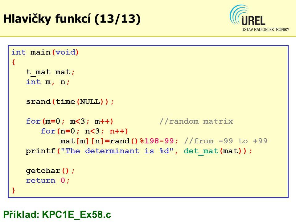 int main(void) { t_mat mat; int m, n; srand(time(NULL)); for(m=0; m<3; m++)//random matrix for(n=0; n<3; n++) mat[m][n]=rand()%198-99; //from -99 to +99 printf( The determinant is %d , det_mat(mat)); getchar(); return 0; } Příklad: KPC1E_Ex58.c Hlavičky funkcí (13/13)