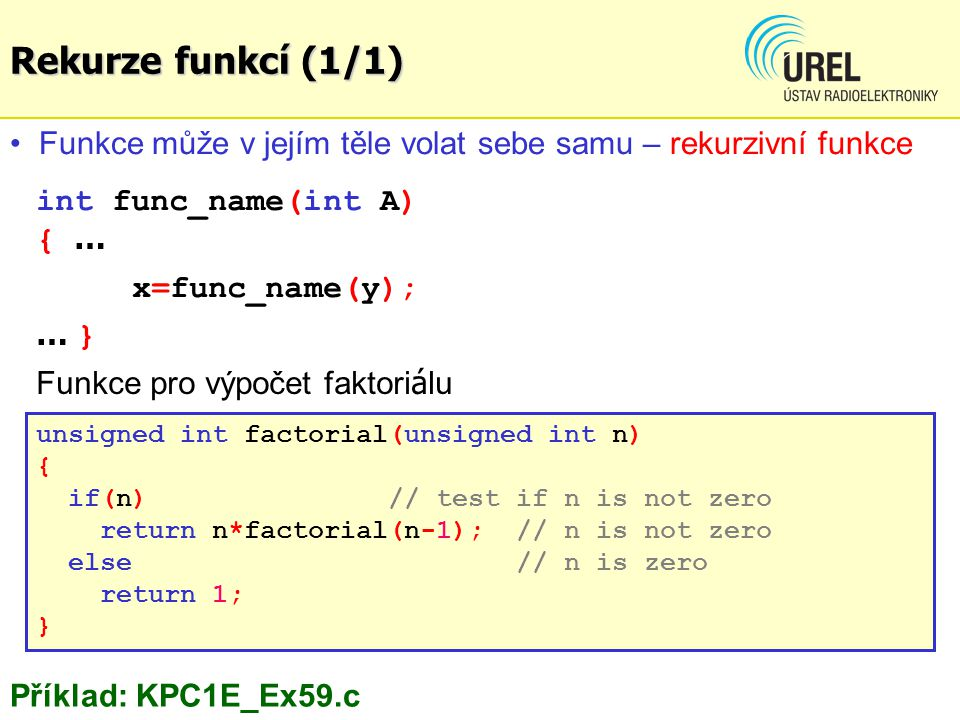 Rekurze funkcí (1/1) unsigned int factorial(unsigned int n) { if(n) // test if n is not zero return n*factorial(n-1); // n is not zero else // n is ze