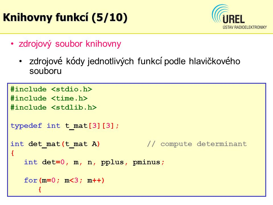 zdrojový soubor knihovny matops.c #include typedef int t_mat[3][3]; int det_mat(t_mat A)// compute determinant { int det=0, m, n, pplus, pminus; for(m=0; m<3; m++) { zdrojov é k ó dy jednotlivých funkc í podle hlavičkov é ho souboru matops.h Knihovny funkcí (5/10)