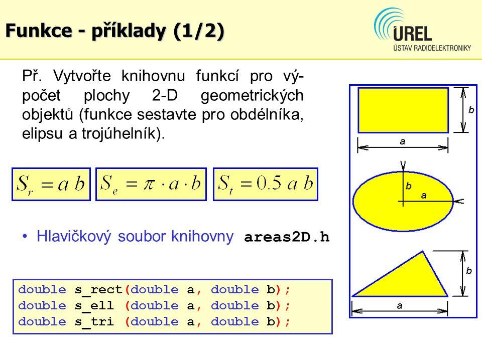 Funkce - příklady (1/2) Př. Vytvořte knihovnu funkcí pro vý- počet plochy 2-D geometrických objektů (funkce sestavte pro obdélníka, elipsu a trojúheln
