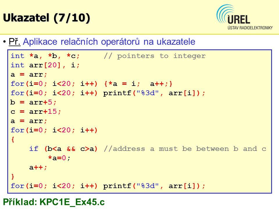Ukazatele - příklady (3/7) if(tst) { c=ntext; for(b=test; *b!=NULL; b++, c++, a++) { *a=*c; } printf( Changed string: %s\n , text); Příklad: KPC1E_Ex52.c