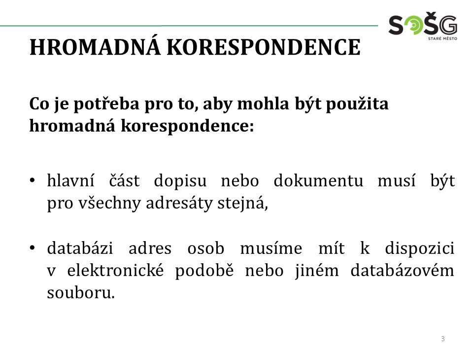 HROMADNÁ KORESPONDENCE Co je potřeba pro to, aby mohla být použita hromadná korespondence: hlavní část dopisu nebo dokumentu musí být pro všechny adre