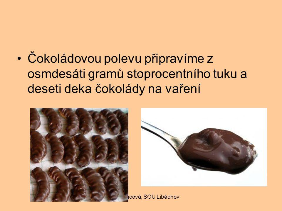 Ivana Francová, SOU Liběchov Čokoládovou polevu připravíme z osmdesáti gramů stoprocentního tuku a deseti deka čokolády na vaření