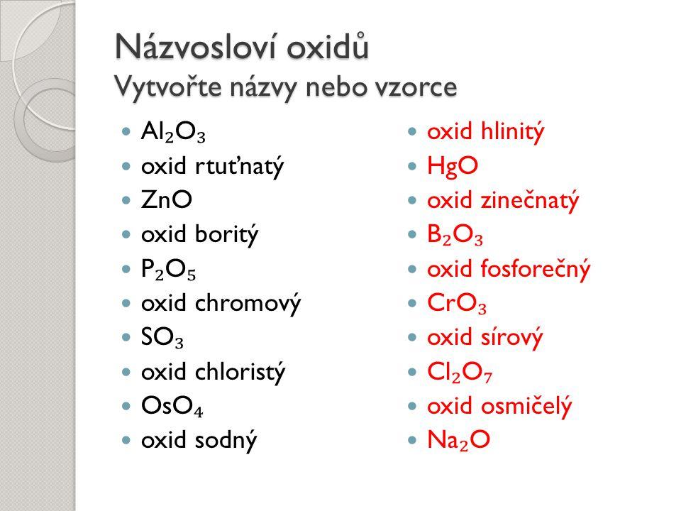 Názvosloví oxidů Vytvořte názvy nebo vzorce Al ₂ O ₃ oxid rtuťnatý ZnO oxid boritý P ₂ O ₅ oxid chromový SO ₃ oxid chloristý OsO ₄ oxid sodný oxid hli