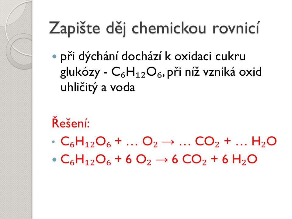 Zapište děj chemickou rovnicí při dýchání dochází k oxidaci cukru glukózy - C ₆ H ₁₂ O ₆, při níž vzniká oxid uhličitý a voda Řešení: C ₆ H ₁₂ O ₆ + …