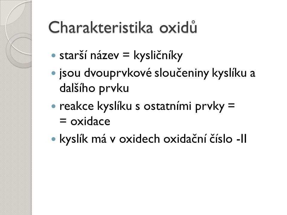 Charakteristika oxidů starší název = kysličníky jsou dvouprvkové sloučeniny kyslíku a dalšího prvku reakce kyslíku s ostatními prvky = = oxidace kyslí