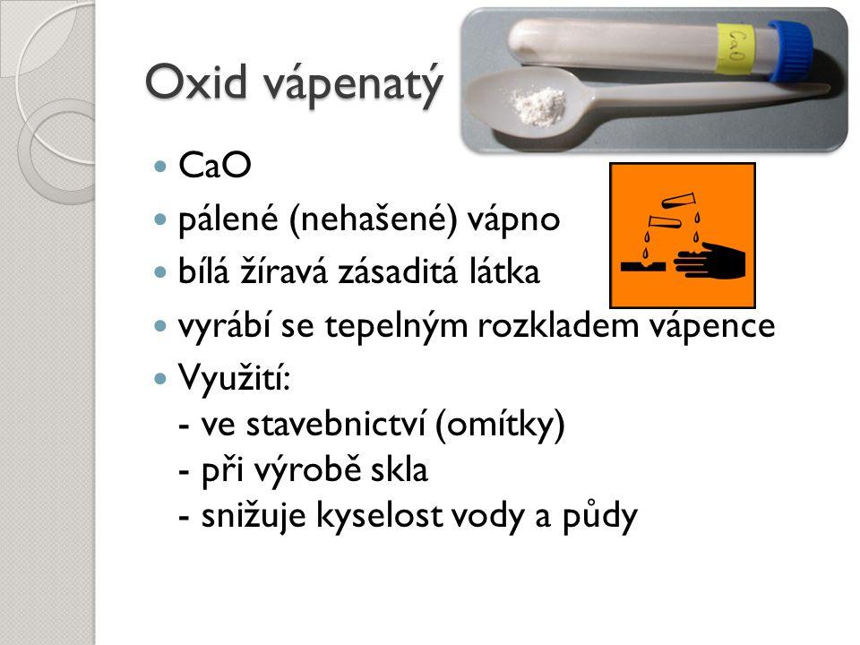 Oxid vápenatý CaO pálené (nehašené) vápno bílá žíravá zásaditá látka vyrábí se tepelným rozkladem vápence Využití: - ve stavebnictví (omítky) - při vý