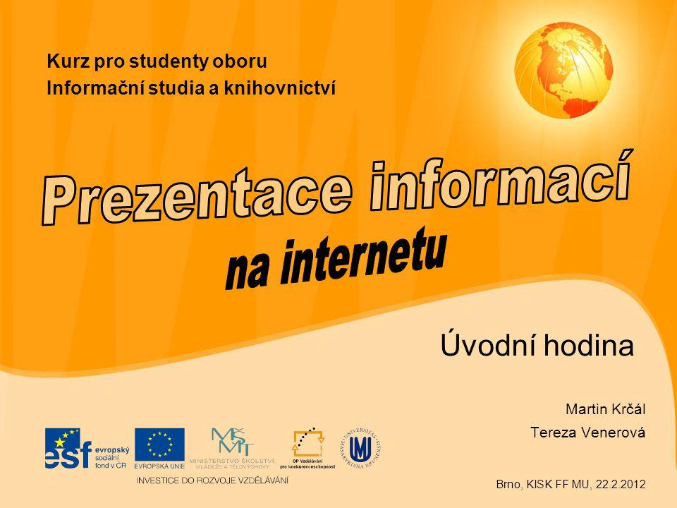 Úvodní hodina Martin Krčál Tereza Venerová Brno, KISK FF MU, 22.2.2012 Kurz pro studenty oboru Informační studia a knihovnictví