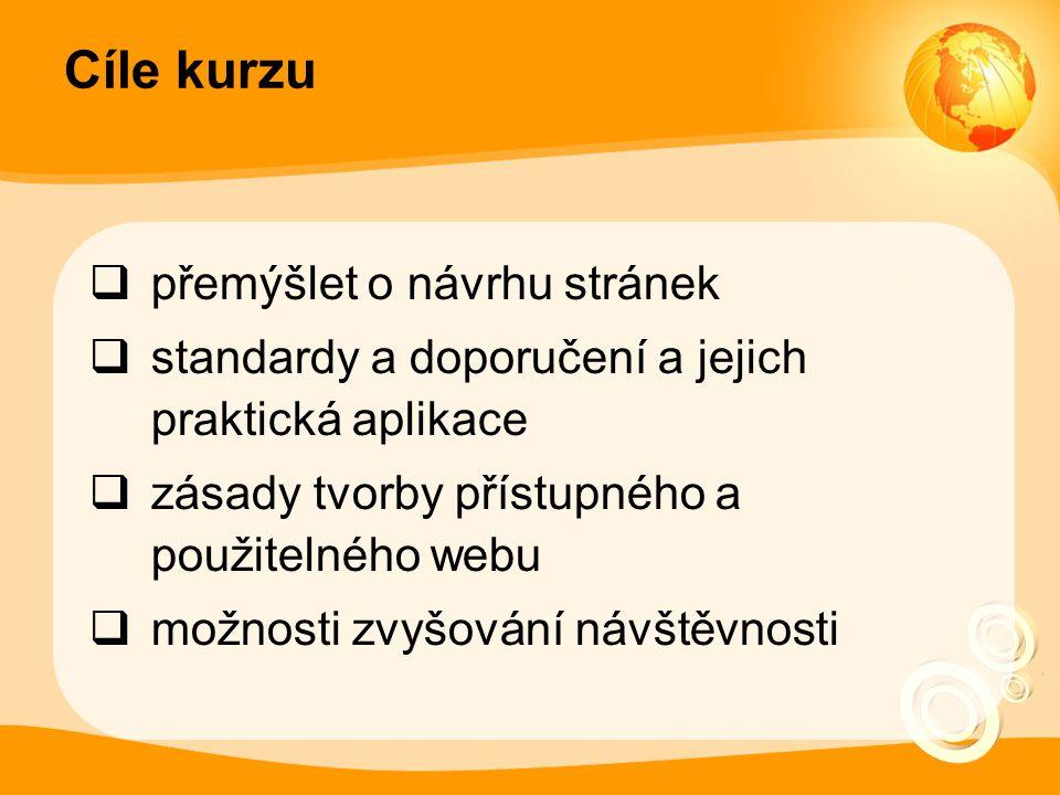 Cíle kurzu  přemýšlet o návrhu stránek  standardy a doporučení a jejich praktická aplikace  zásady tvorby přístupného a použitelného webu  možnosti zvyšování návštěvnosti