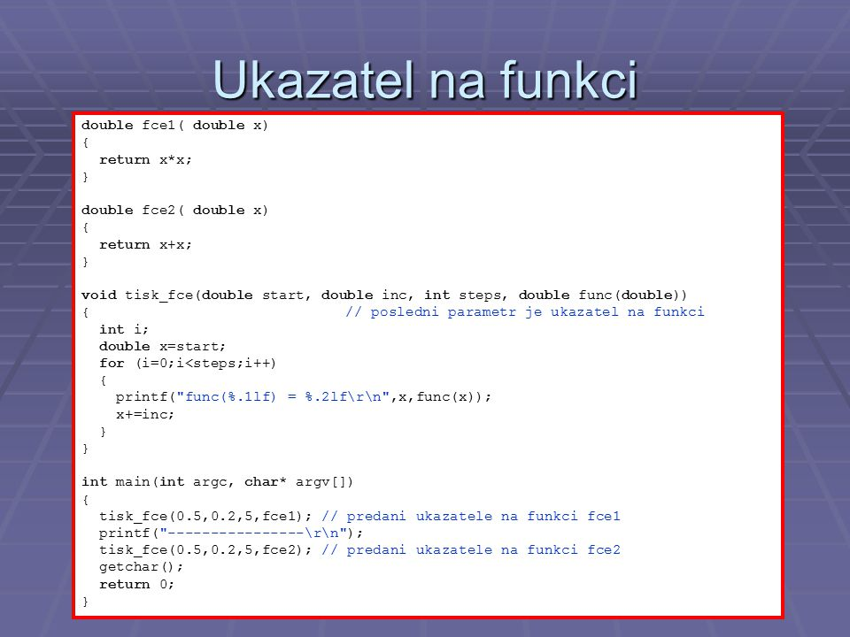 Ukazatel na funkci double fce1( double x) { return x*x; } double fce2( double x) { return x+x; } void tisk_fce(double start, double inc, int steps, double func(double)) { // posledni parametr je ukazatel na funkci int i; double x=start; for (i=0;i<steps;i++) { printf( func(%.1lf) = %.2lf\r\n ,x,func(x)); x+=inc; } int main(int argc, char* argv[]) { tisk_fce(0.5,0.2,5,fce1); // predani ukazatele na funkci fce1 printf( ----------------\r\n ); tisk_fce(0.5,0.2,5,fce2); // predani ukazatele na funkci fce2 getchar(); return 0; }