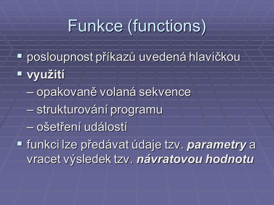 Syntaxe funkce (1)  Funkce bez parametrů a bez návratové hodnoty  Funkce musí být před prvním voláním definována nebo alespoň deklarována  void func_name( void ) { } void ShowText(void) // definice funkce – vcetne tela funkce { printf( Funkce ShowText\r\n ); getchar(); } void ShowNum(void); // deklarce funkce – bez tela, nezapomenout strednik int main(int argc, char* argv[]) { ShowText();// volani funkce ShowText ShowNum();// volani funkce ShowNum return 0; } void ShowNum(void) // definice funkce – vcetne tela funkce { printf( Funkce ShowNum\r\n ); getchar(); }