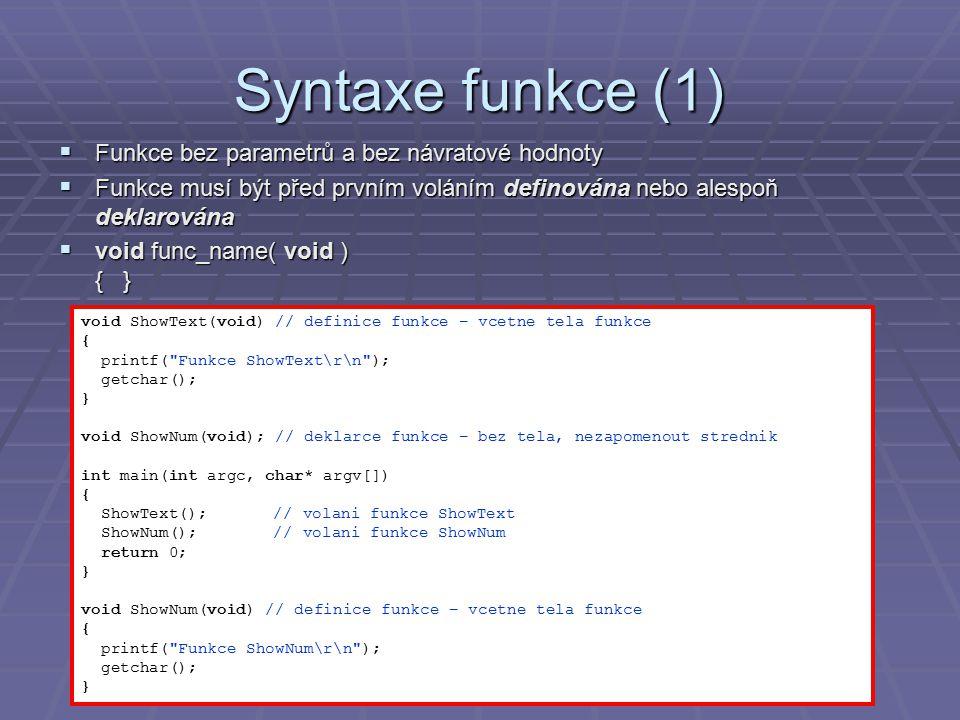 Syntaxe funkce (2)  Funkce s jedním parametrem a návratovou hodnotou  func_name( jmeno_parametru) { } double Kvadrat(double param) // definice funkce – vcetne tela funkce { double vysl = param * param; return vysl;// okamzite ukonceni funkce, predani navratove hodnoty printf( Toto nikdy nenastane neboť je to za return. ); } int main(int argc, char* argv[]) { double x = 2.5; printf( Kvadrat %f = %f\r\n , x, Kvadrat(x)); // volani funkce Kvadrat getchar(); return 0; }
