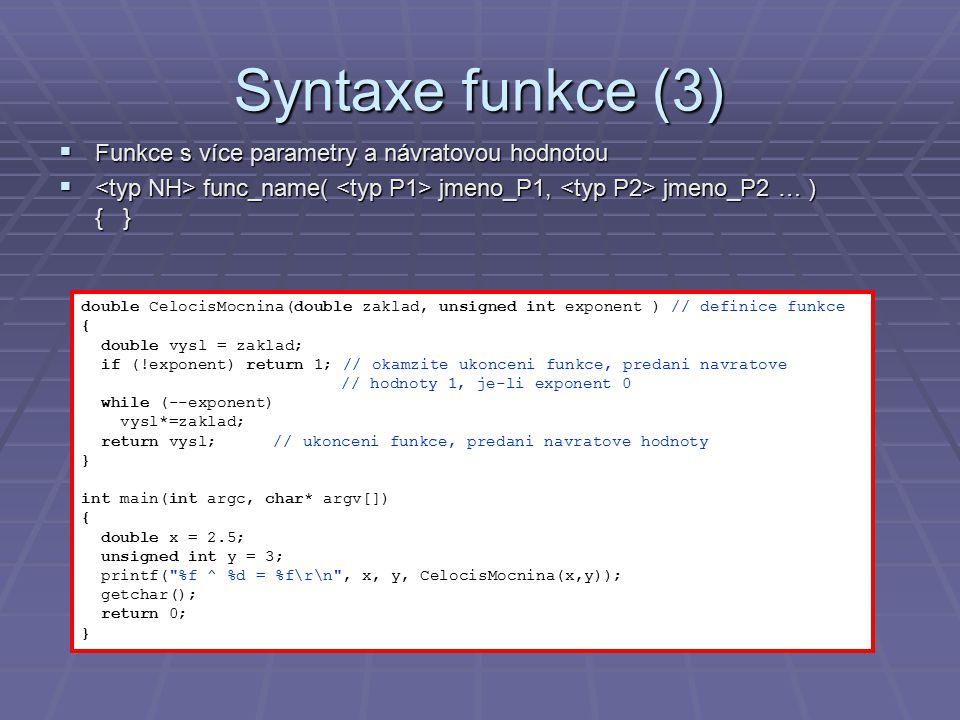 Syntaxe funkce (3)  Funkce s více parametry a návratovou hodnotou  func_name( jmeno_P1, jmeno_P2 … ) { } double CelocisMocnina(double zaklad, unsigned int exponent ) // definice funkce { double vysl = zaklad; if (!exponent) return 1; // okamzite ukonceni funkce, predani navratove // hodnoty 1, je-li exponent 0 while (--exponent) vysl*=zaklad; return vysl;// ukonceni funkce, predani navratove hodnoty } int main(int argc, char* argv[]) { double x = 2.5; unsigned int y = 3; printf( %f ^ %d = %f\r\n , x, y, CelocisMocnina(x,y)); getchar(); return 0; }