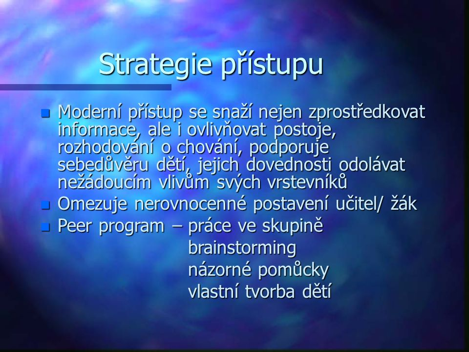 Strategie přístupu n Moderní přístup se snaží nejen zprostředkovat informace, ale i ovlivňovat postoje, rozhodování o chování, podporuje sebedůvěru dě