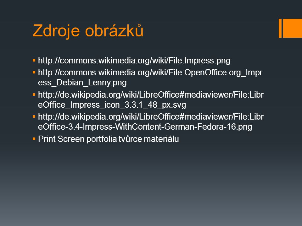 Zdroje obrázků  http://commons.wikimedia.org/wiki/File:Impress.png  http://commons.wikimedia.org/wiki/File:OpenOffice.org_Impr ess_Debian_Lenny.png  http://de.wikipedia.org/wiki/LibreOffice#mediaviewer/File:Libr eOffice_Impress_icon_3.3.1_48_px.svg  http://de.wikipedia.org/wiki/LibreOffice#mediaviewer/File:Libr eOffice-3.4-Impress-WithContent-German-Fedora-16.png  Print Screen portfolia tvůrce materiálu