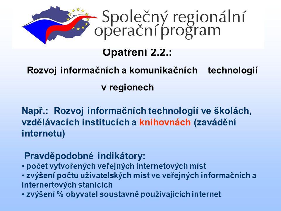 Kontakt na OP Infrastruktura Opatření 2.2.: Rozvoj informačních a komunikačních technologií v regionech Např.: Rozvoj informačních technologií ve školách, vzdělávacích institucích a knihovnách (zavádění internetu) Pravděpodobné indikátory: počet vytvořených veřejných internetových míst zvýšení počtu uživatelských míst ve veřejných informačních a internertových stanicích zvýšení % obyvatel soustavně používajících internet