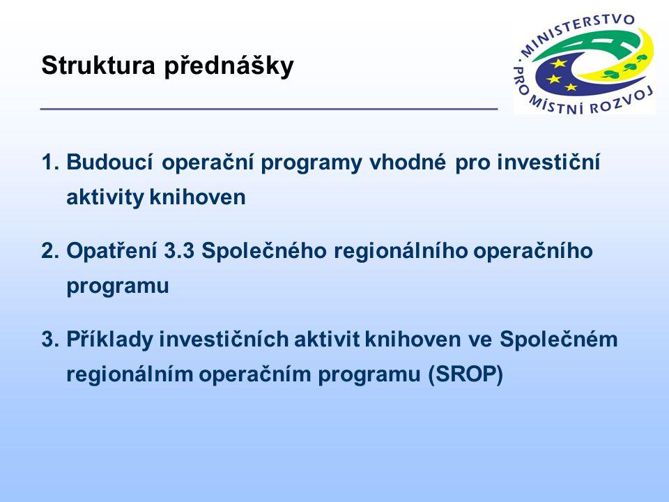 1.Budoucí operační programy vhodné pro investiční aktivity knihoven 2.Opatření 3.3 Společného regionálního operačního programu 3.Příklady investičních aktivit knihoven ve Společném regionálním operačním programu (SROP) Struktura přednášky