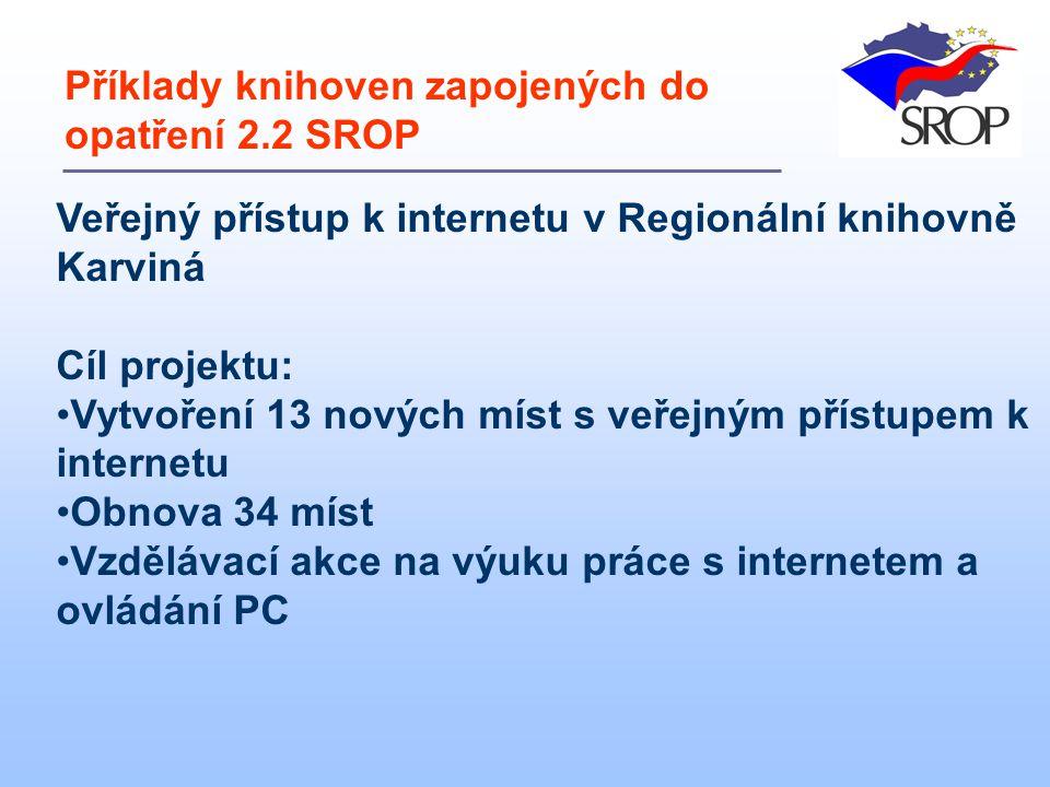 Veřejný přístup k internetu v Regionální knihovně Karviná Cíl projektu: Vytvoření 13 nových míst s veřejným přístupem k internetu Obnova 34 míst Vzdělávací akce na výuku práce s internetem a ovládání PC Příklady knihoven zapojených do opatření 2.2 SROP