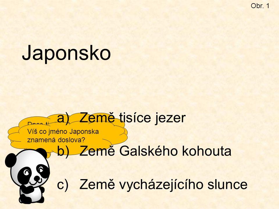 Dnes ti představím asijskou velmoc JAPONSKO. Obr. 1 Japonsko Víš co jméno Japonska znamená doslova? a)Země tisíce jezer b)Země Galského kohouta c)Země