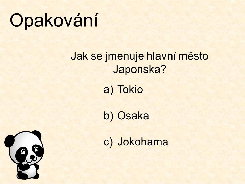 Opakování Jak se jmenuje hlavní město Japonska? a)Tokio b)Osaka c)Jokohama