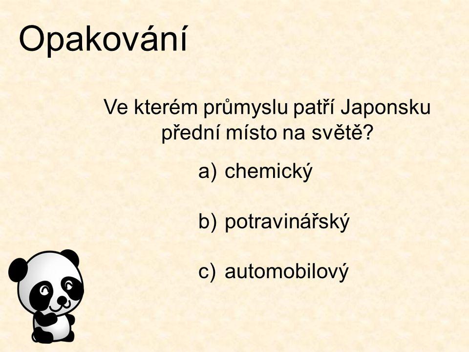 Opakování Ve kterém průmyslu patří Japonsku přední místo na světě? a)chemický b)potravinářský c)automobilový